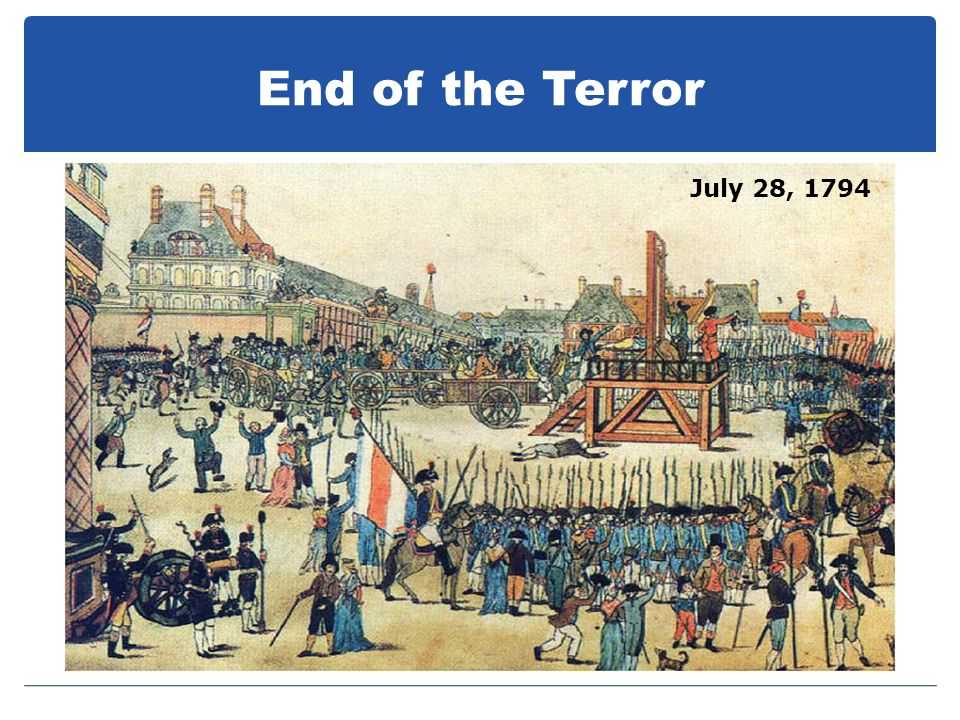 End of the Terror July 28, 1794 National Convention voted for the arrest and death of Robespierre