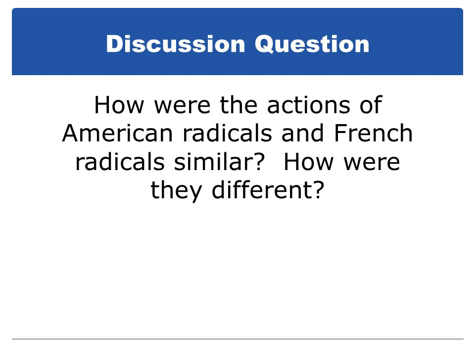Discussion Question How were the actions of American radicals and French radicals similar.