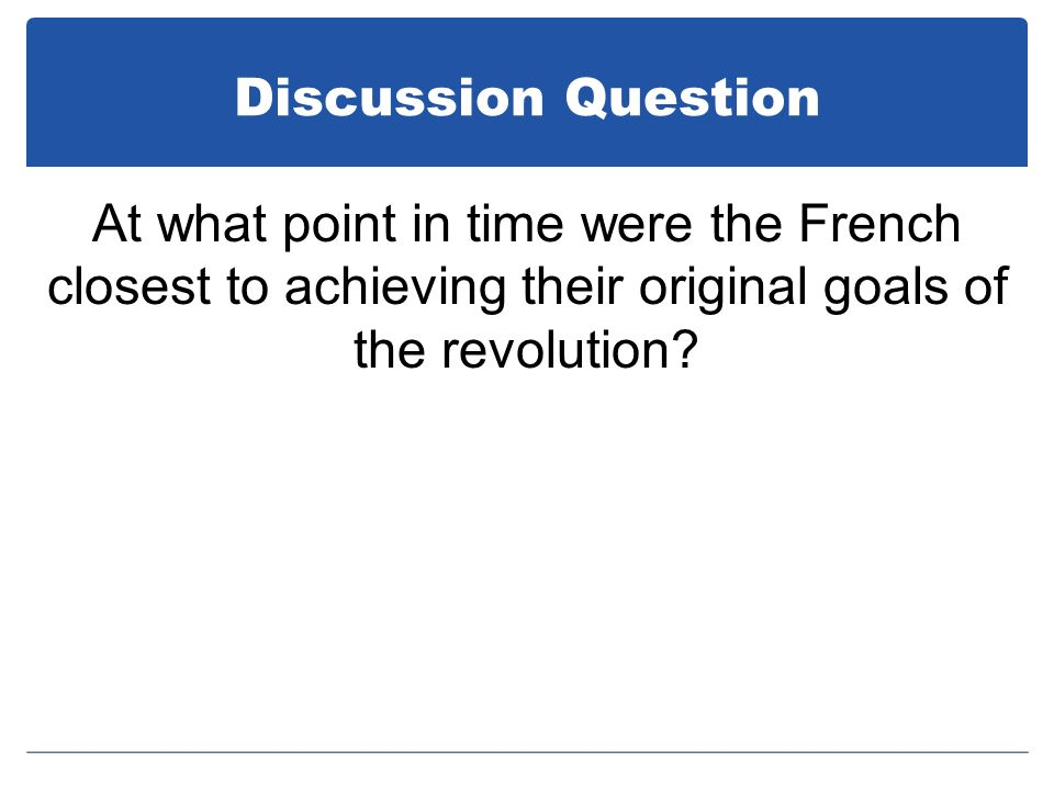 Discussion Question At what point in time were the French closest to achieving their original goals of the revolution