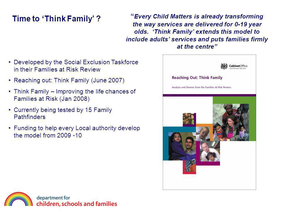 Every Child Matters is already transforming the way services are delivered for 0-19 year olds. 'Think Family' extends this model to include adults' services and puts families firmly at the centre