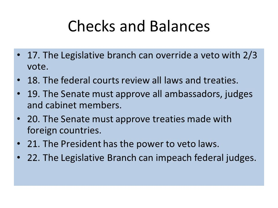 Checks and Balances 17. The Legislative branch can override a veto with 2/3 vote. 18. The federal courts review all laws and treaties.