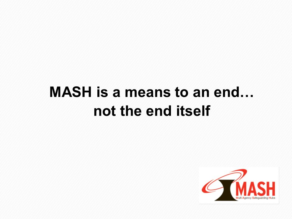 MASH is a means to an end… not the end itself