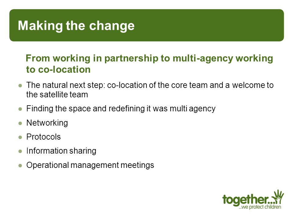 Making the change From working in partnership to multi-agency working to co-location.