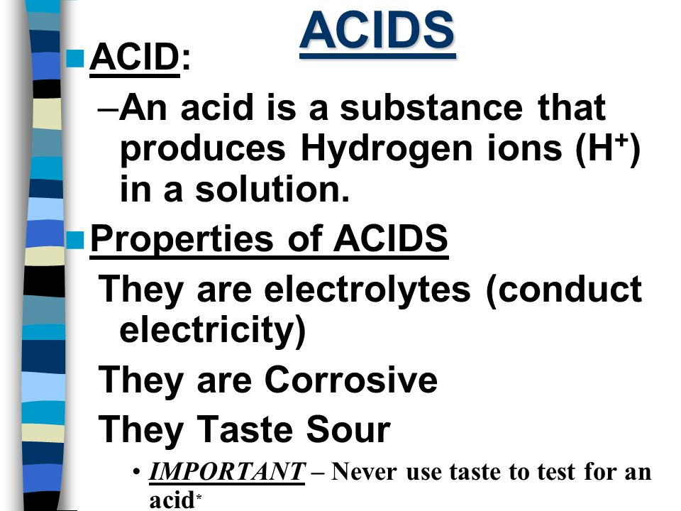 ACIDS ACID: An acid is a substance that produces Hydrogen ions (H+) in a solution. Properties of ACIDS.