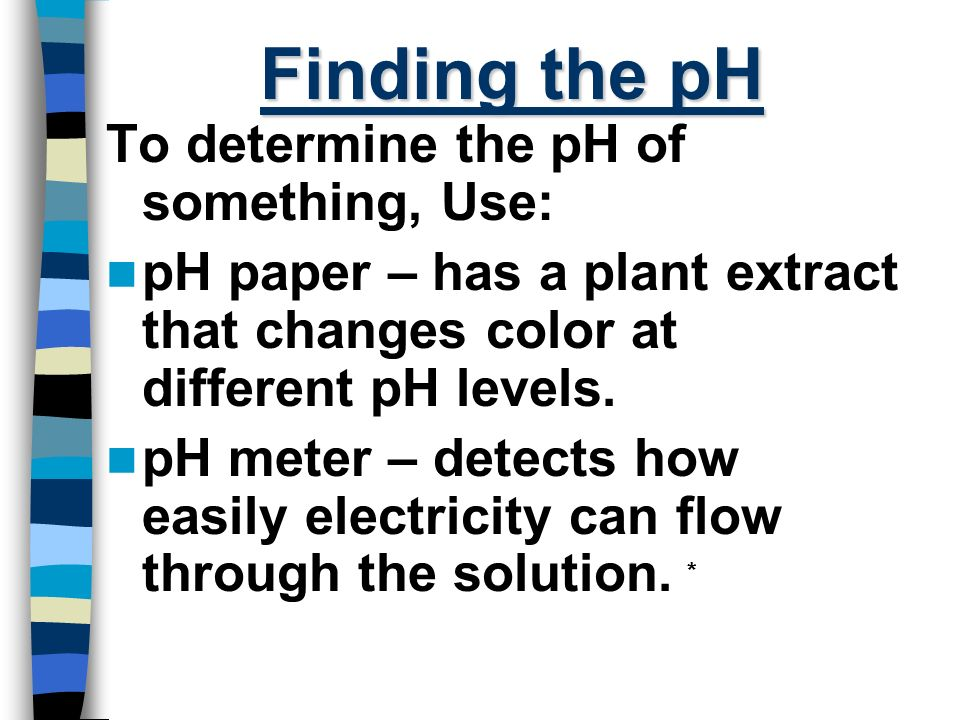 Finding the pH To determine the pH of something, Use: