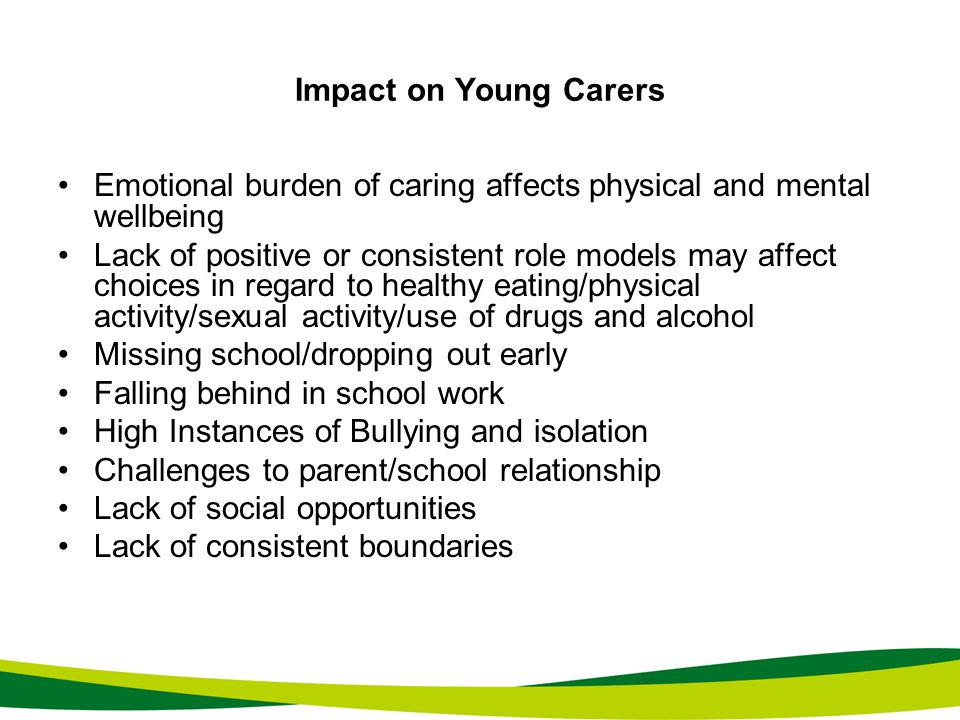 Impact on Young Carers Emotional burden of caring affects physical and mental wellbeing.