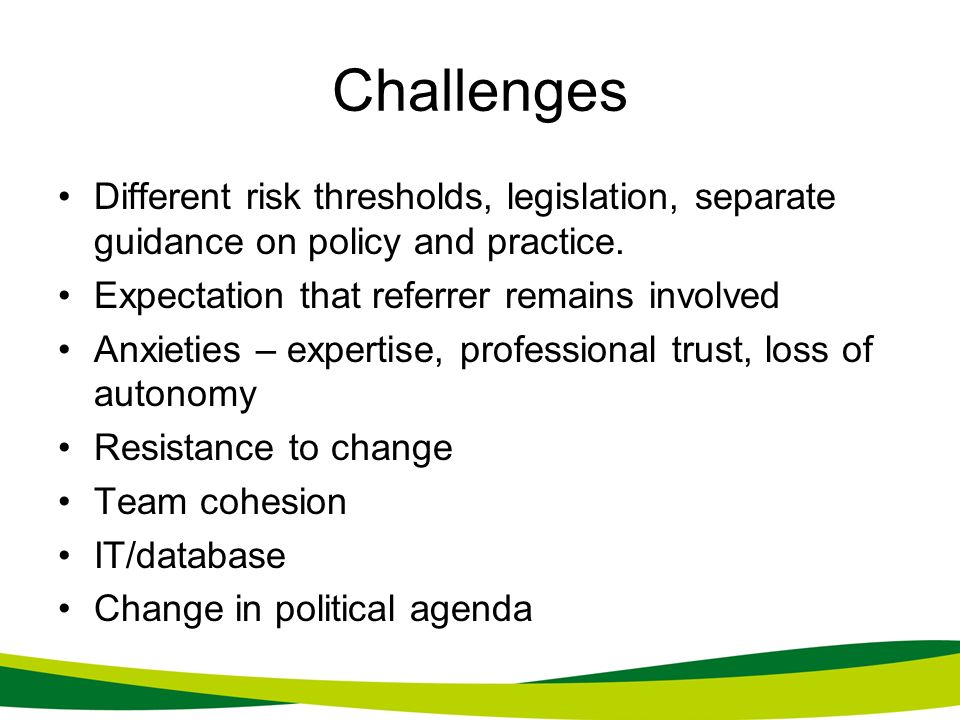 Challenges Different risk thresholds, legislation, separate guidance on policy and practice. Expectation that referrer remains involved.