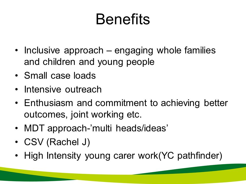 Benefits Inclusive approach – engaging whole families and children and young people. Small case loads.