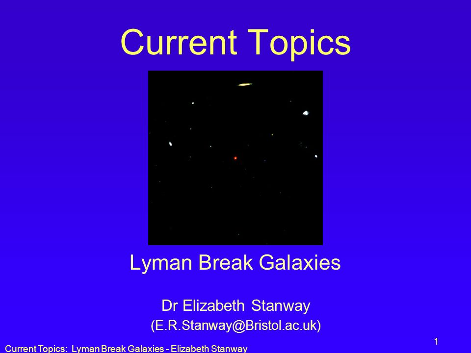 Lyman Break Galaxies Dr Elizabeth Stanway (E.R.Stanway@Bristol.ac.uk)