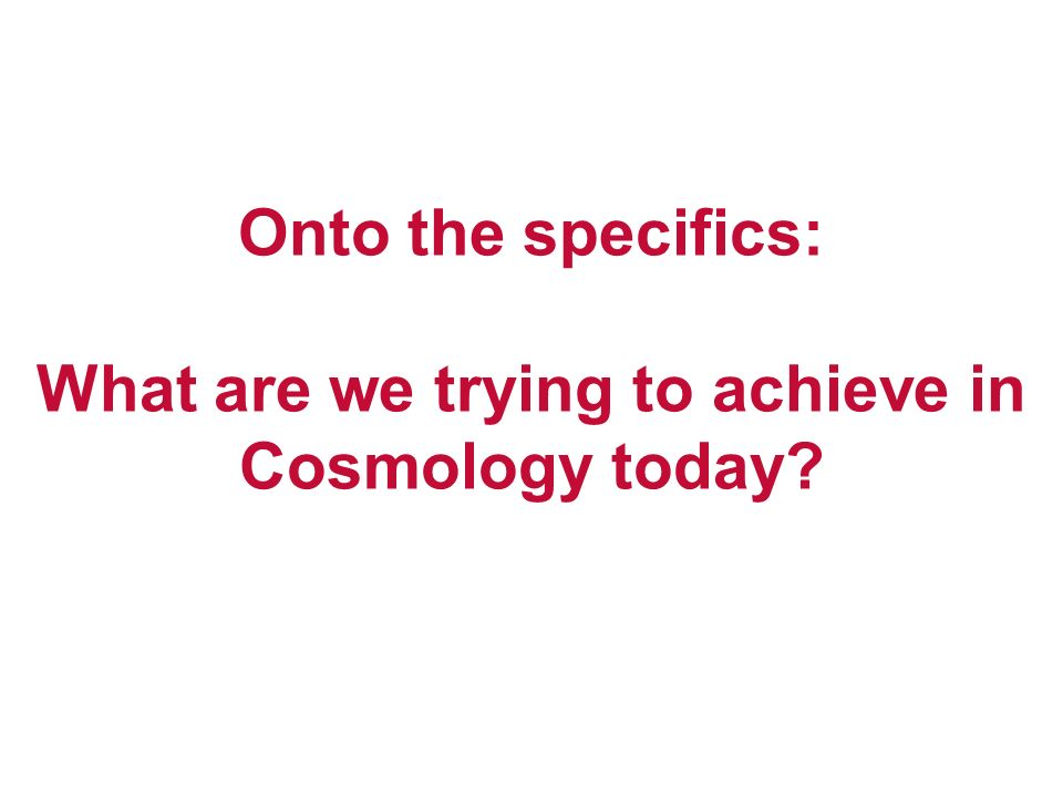Onto the specifics: What are we trying to achieve in Cosmology today