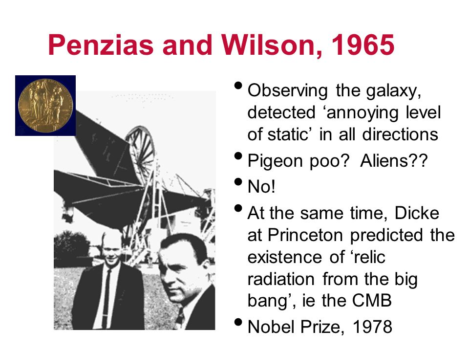 Penzias and Wilson, 1965 Observing the galaxy, detected 'annoying level of static' in all directions.