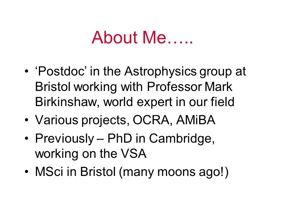 About Me….. 'Postdoc' in the Astrophysics group at Bristol working with Professor Mark Birkinshaw, world expert in our field.