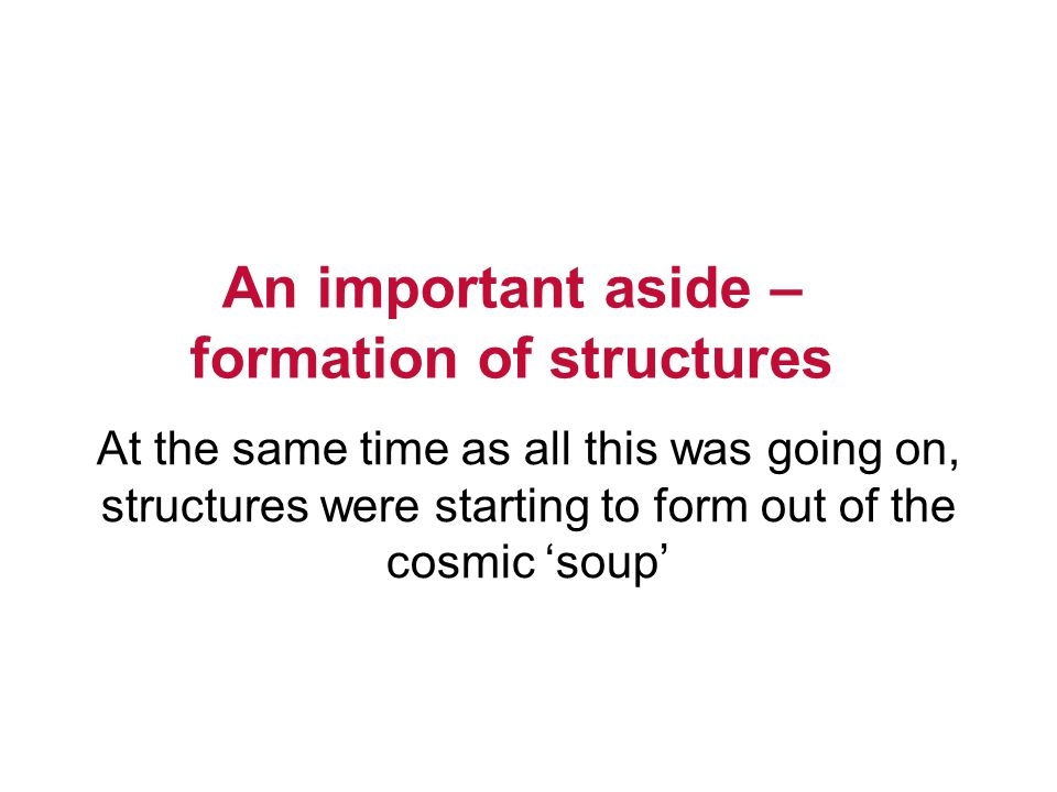 An important aside – formation of structures