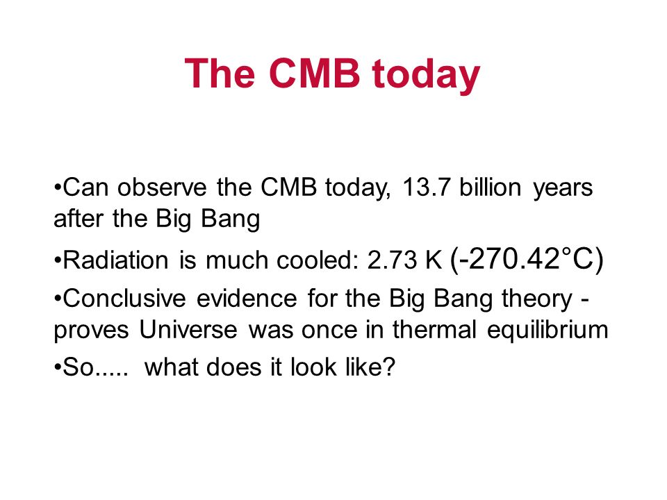 The CMB today Can observe the CMB today, 13.7 billion years after the Big Bang. Radiation is much cooled: 2.73 K (-270.42°C)