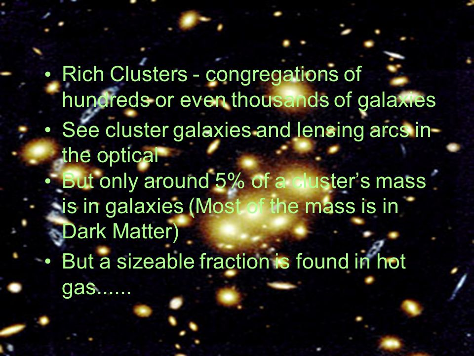 Rich Clusters - congregations of hundreds or even thousands of galaxies