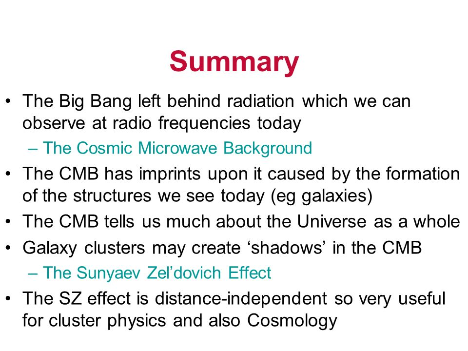 Summary The Big Bang left behind radiation which we can observe at radio frequencies today. The Cosmic Microwave Background.