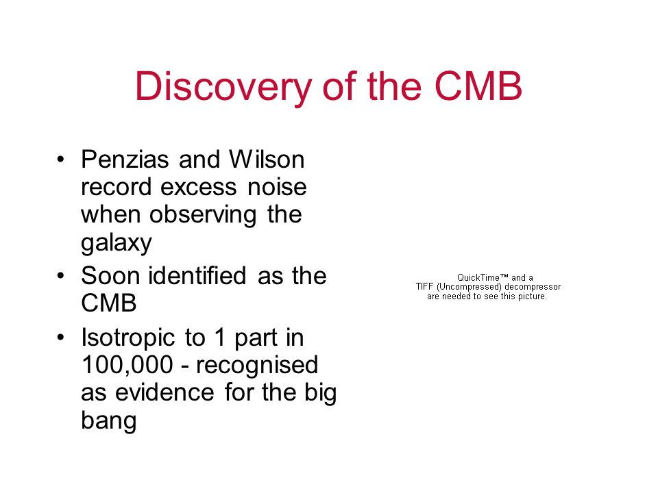 Discovery of the CMB Penzias and Wilson record excess noise when observing the galaxy. Soon identified as the CMB.