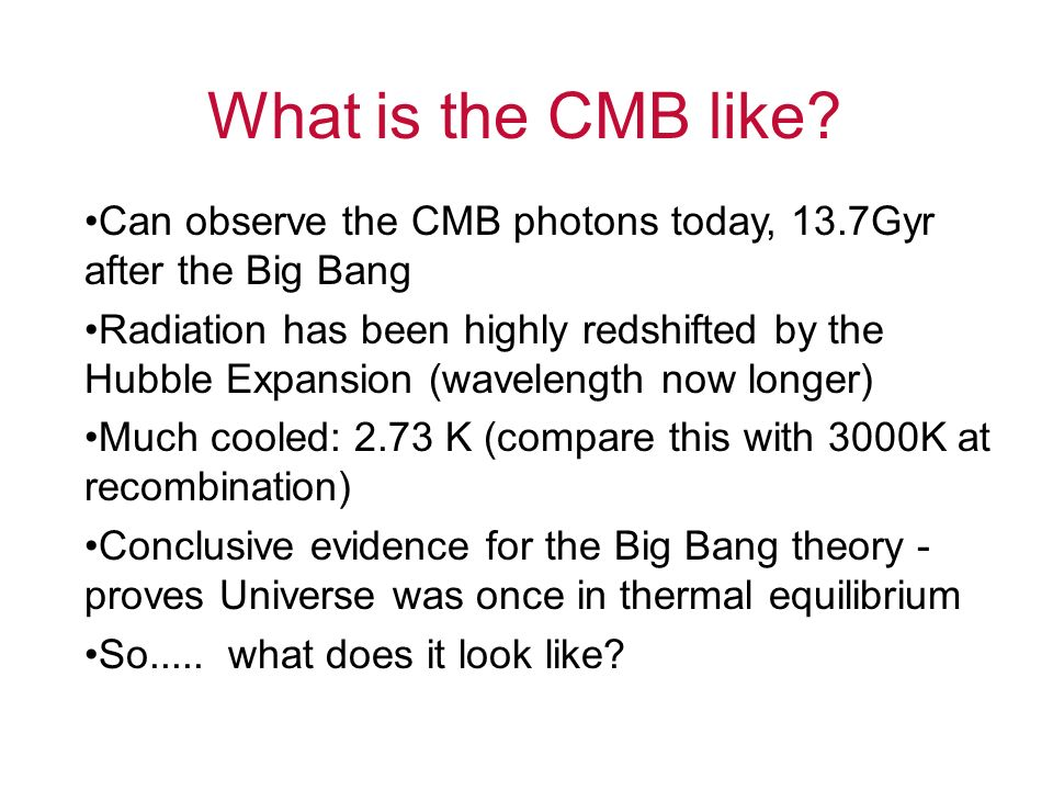 What is the CMB like Can observe the CMB photons today, 13.7Gyr after the Big Bang.