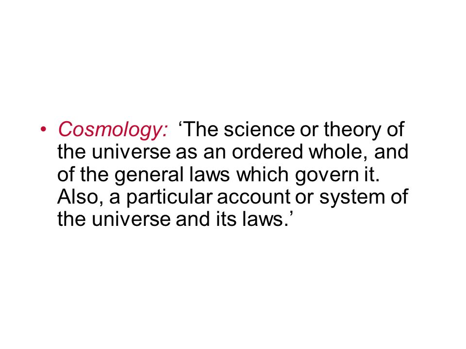 Cosmology: 'The science or theory of the universe as an ordered whole, and of the general laws which govern it.