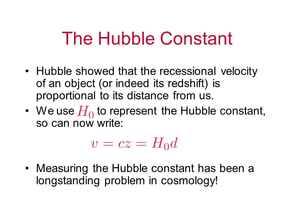 The Hubble Constant Hubble showed that the recessional velocity of an object (or indeed its redshift) is proportional to its distance from us.