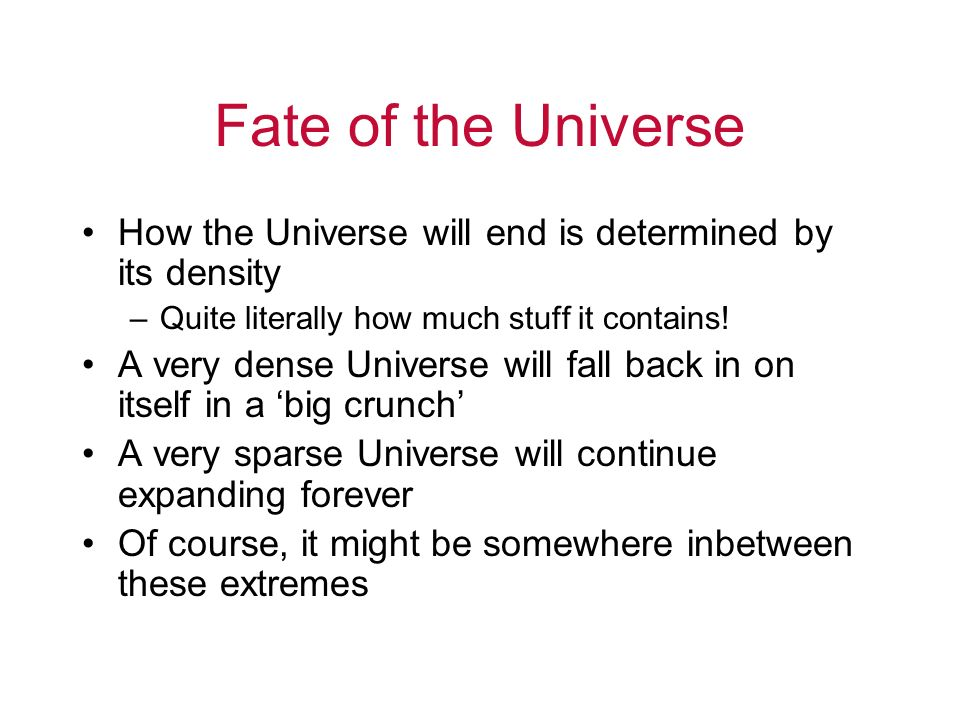 Fate of the Universe How the Universe will end is determined by its density. Quite literally how much stuff it contains!