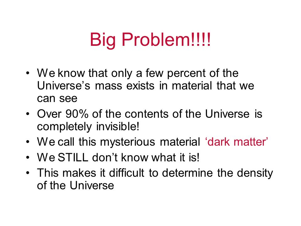 Big Problem!!!! We know that only a few percent of the Universe's mass exists in material that we can see.