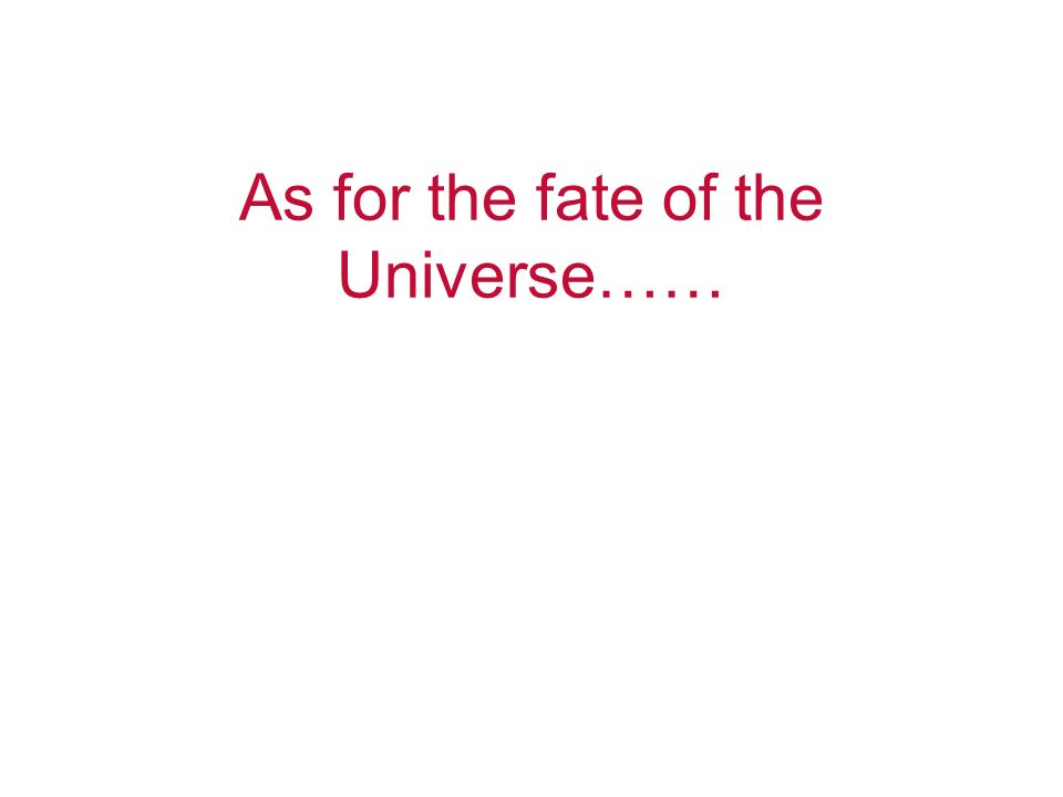 As for the fate of the Universe……