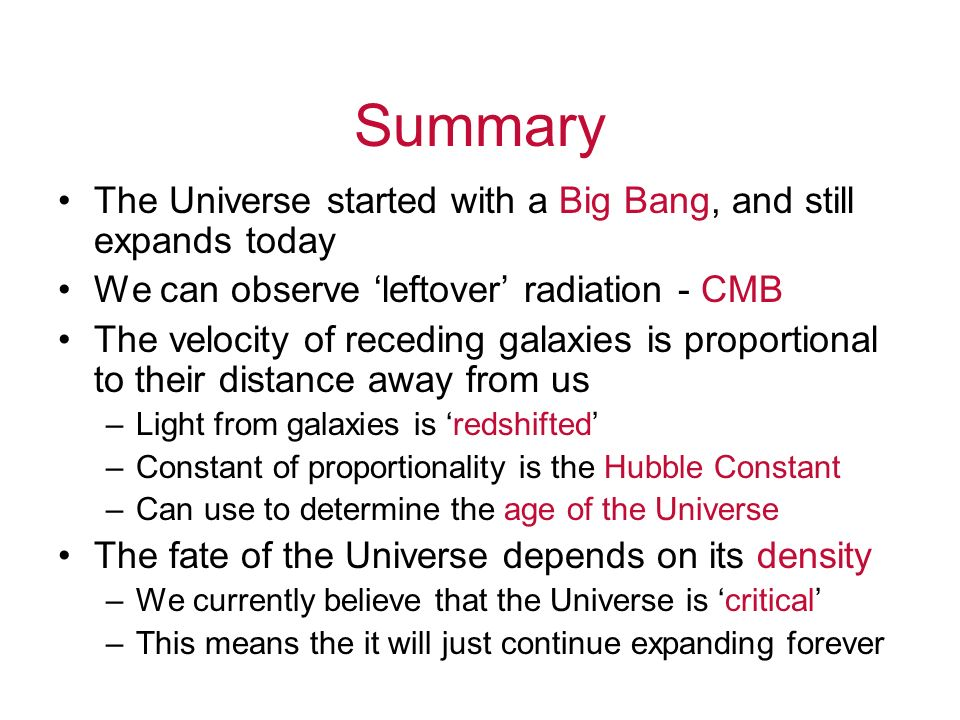 Summary The Universe started with a Big Bang, and still expands today