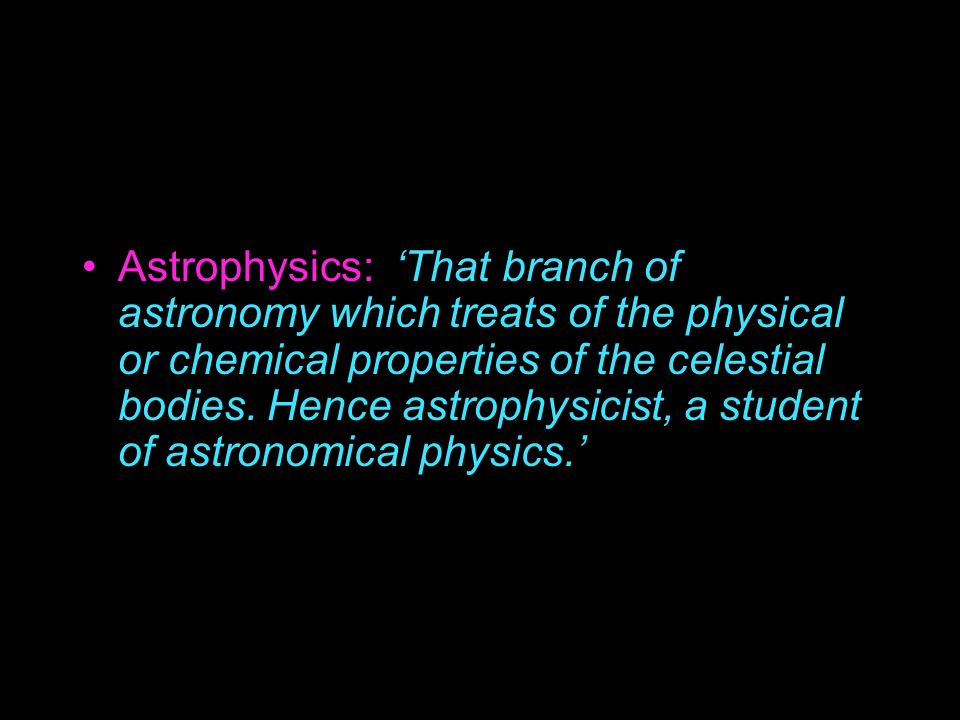 Astrophysics: 'That branch of astronomy which treats of the physical or chemical properties of the celestial bodies.