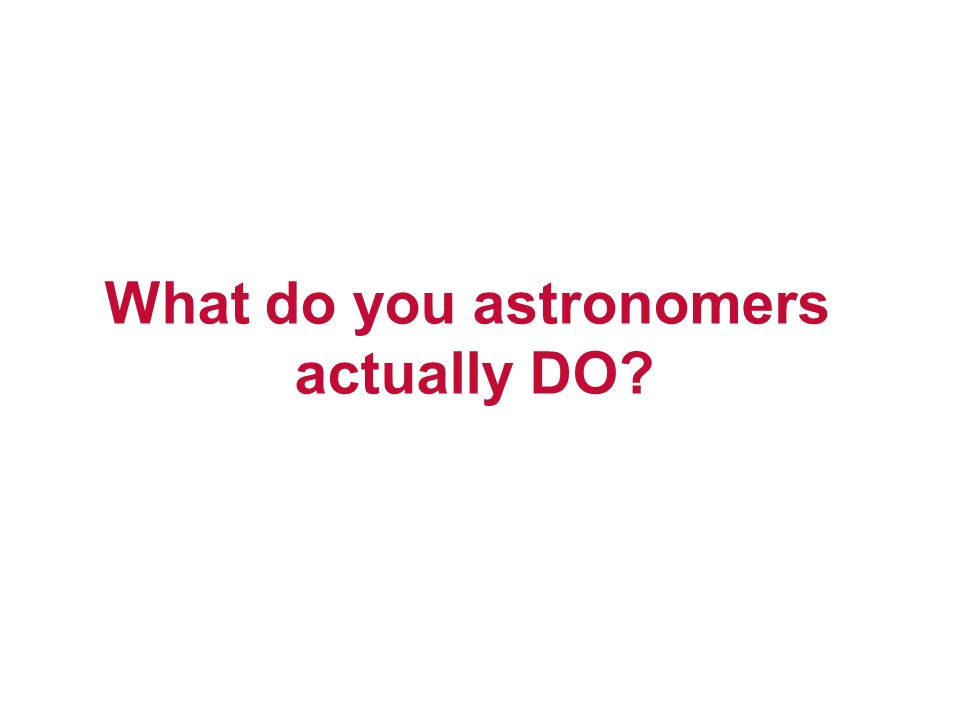What do you astronomers