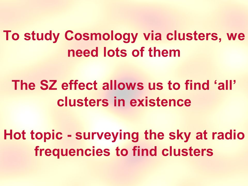 To study Cosmology via clusters, we need lots of them The SZ effect allows us to find 'all' clusters in existence Hot topic - surveying the sky at radio frequencies to find clusters