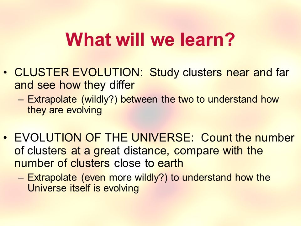 What will we learn CLUSTER EVOLUTION: Study clusters near and far and see how they differ.