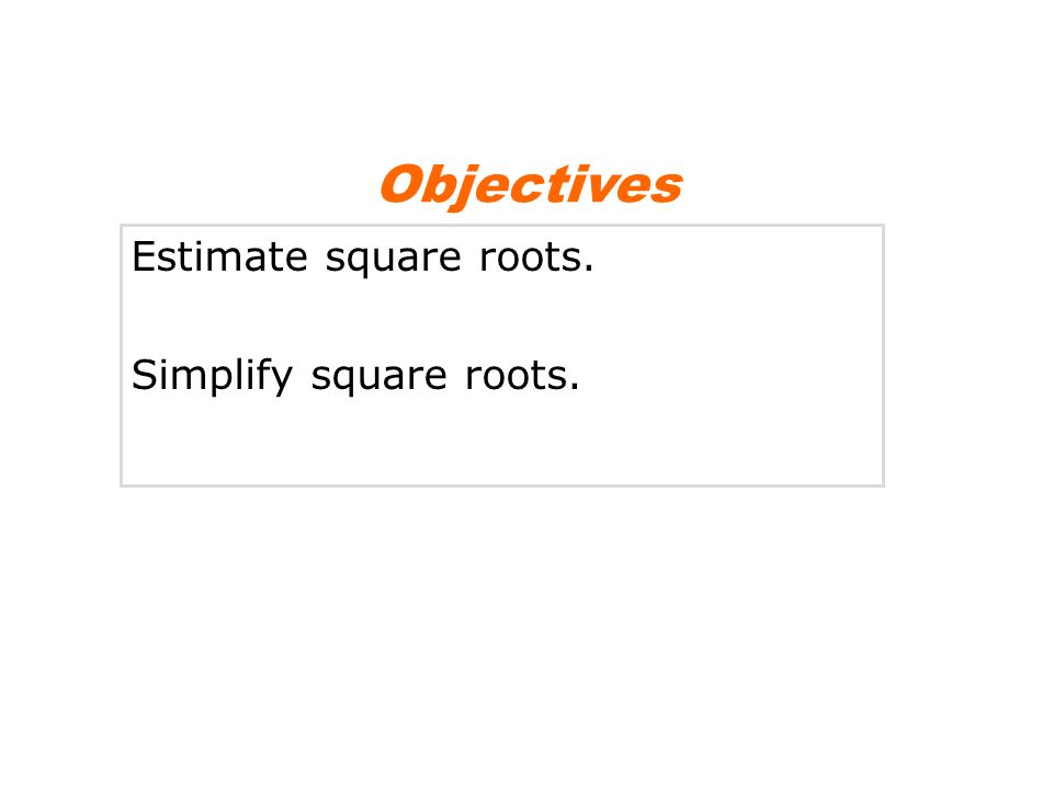Objectives Estimate square roots. Simplify square roots.
