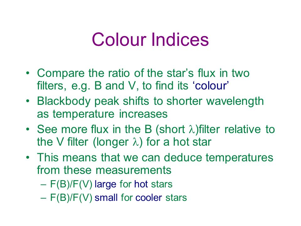 Colour Indices Compare the ratio of the star's flux in two filters, e.g. B and V, to find its 'colour'