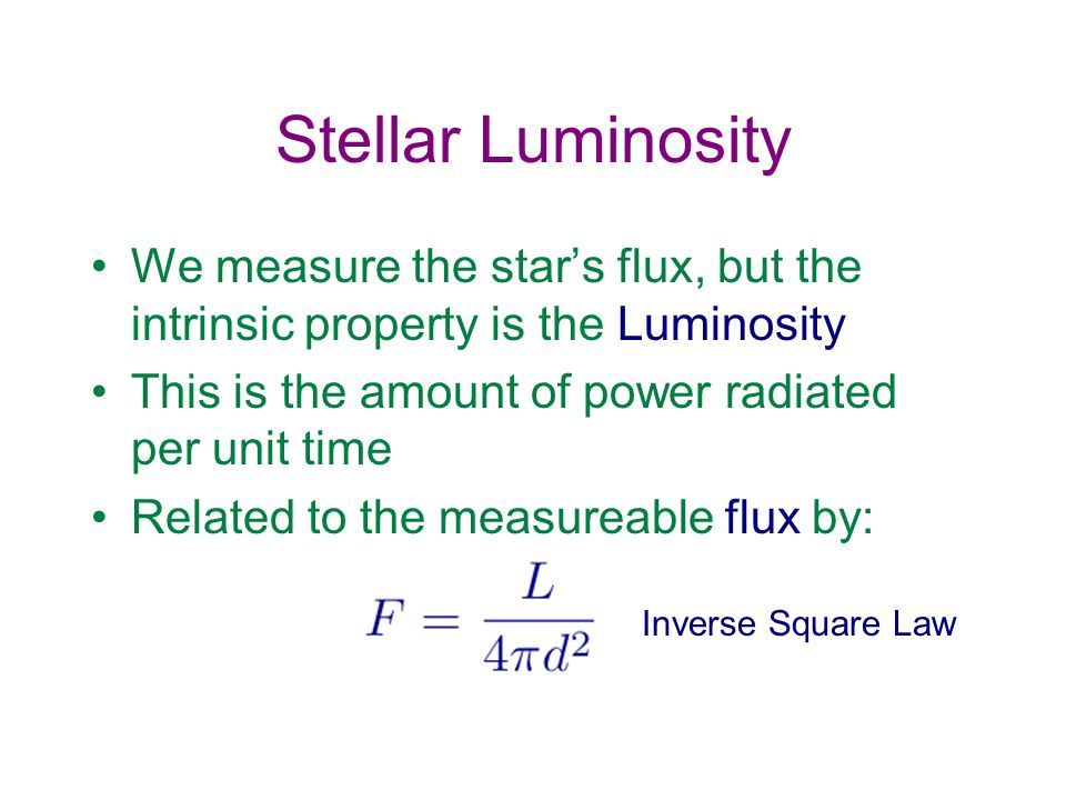 Stellar Luminosity We measure the star's flux, but the intrinsic property is the Luminosity. This is the amount of power radiated per unit time.