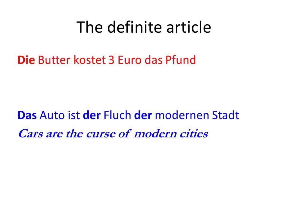 The definite article Die Butter kostet 3 Euro das Pfund Das Auto ist der Fluch der modernen Stadt Cars are the curse of modern cities