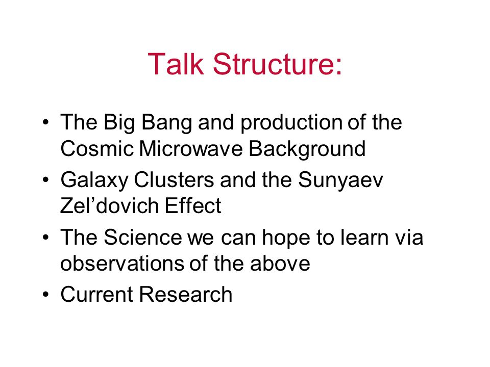 Talk Structure: The Big Bang and production of the Cosmic Microwave Background. Galaxy Clusters and the Sunyaev Zel'dovich Effect.