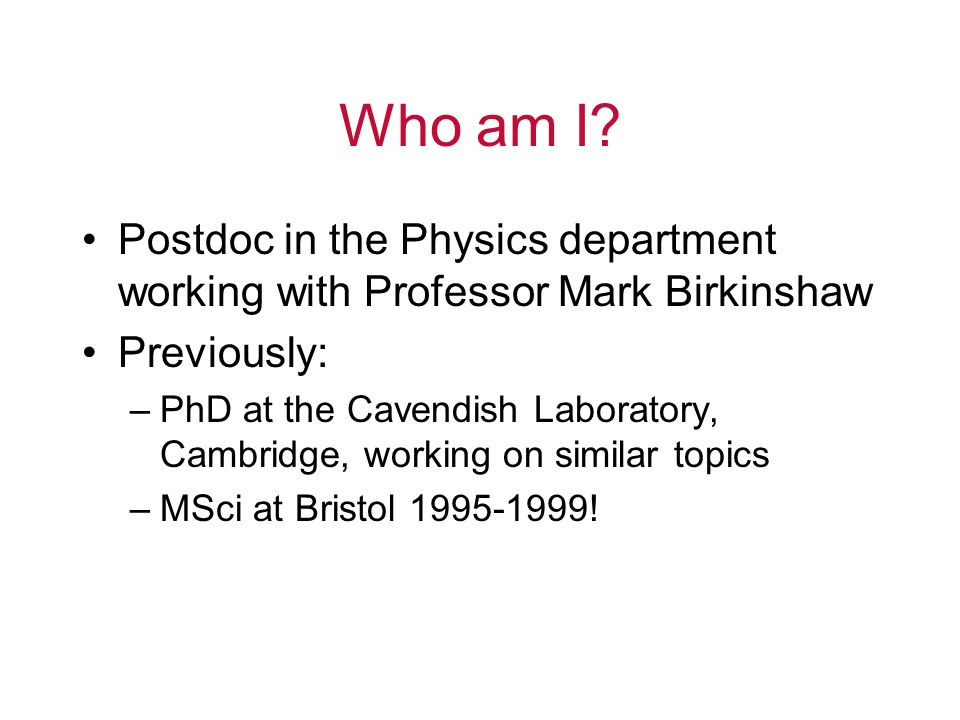 Who am I Postdoc in the Physics department working with Professor Mark Birkinshaw. Previously: