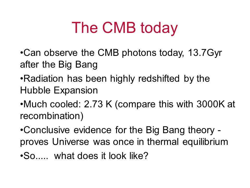 The CMB today Can observe the CMB photons today, 13.7Gyr after the Big Bang. Radiation has been highly redshifted by the Hubble Expansion.