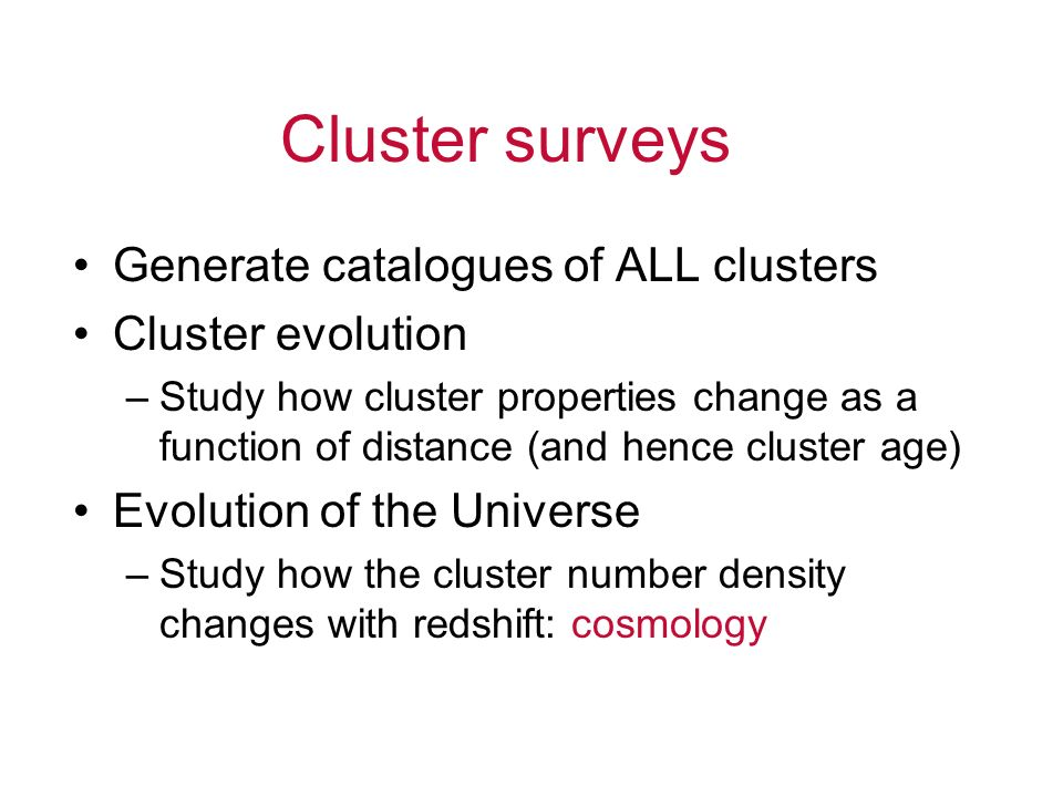 Cluster surveys Generate catalogues of ALL clusters Cluster evolution
