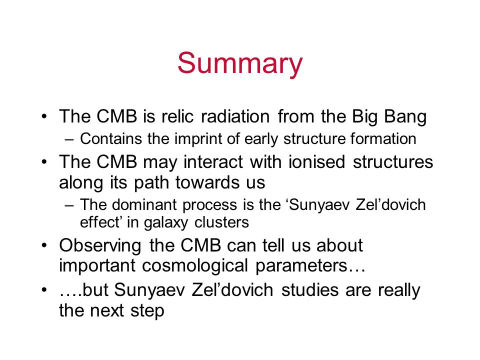 Summary The CMB is relic radiation from the Big Bang