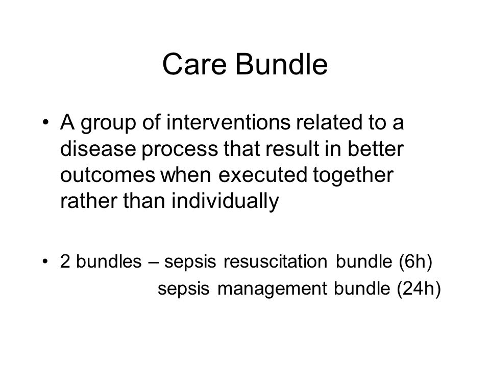 Care Bundle A group of interventions related to a disease process that result in better outcomes when executed together rather than individually.