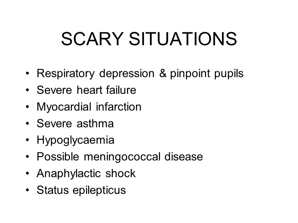 SCARY SITUATIONS Respiratory depression & pinpoint pupils