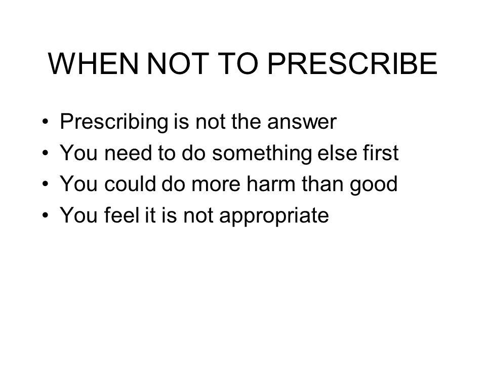 WHEN NOT TO PRESCRIBE Prescribing is not the answer