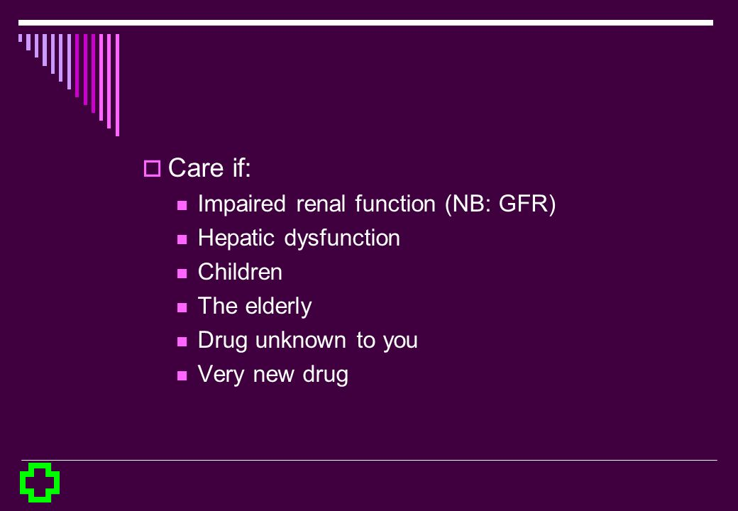 Care if: Impaired renal function (NB: GFR) Hepatic dysfunction