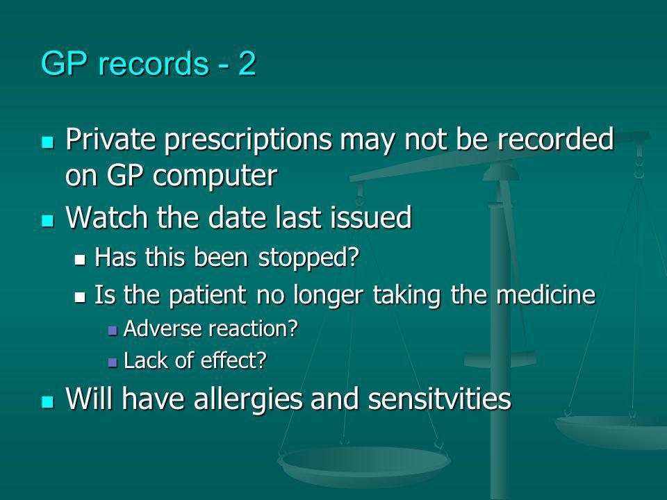 GP records - 2 Private prescriptions may not be recorded on GP computer. Watch the date last issued.