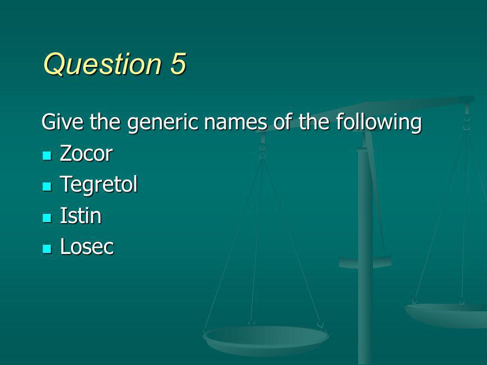 Question 5 Give the generic names of the following Zocor Tegretol
