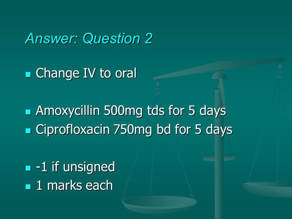 Answer: Question 2 Change IV to oral Amoxycillin 500mg tds for 5 days