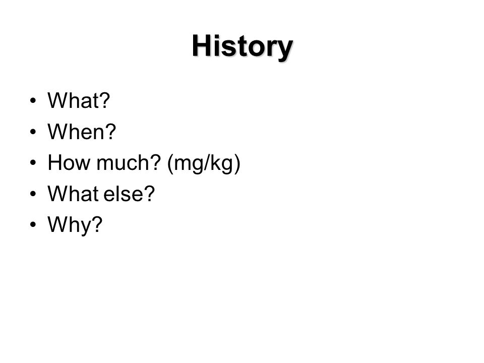 History What When How much (mg/kg) What else Why