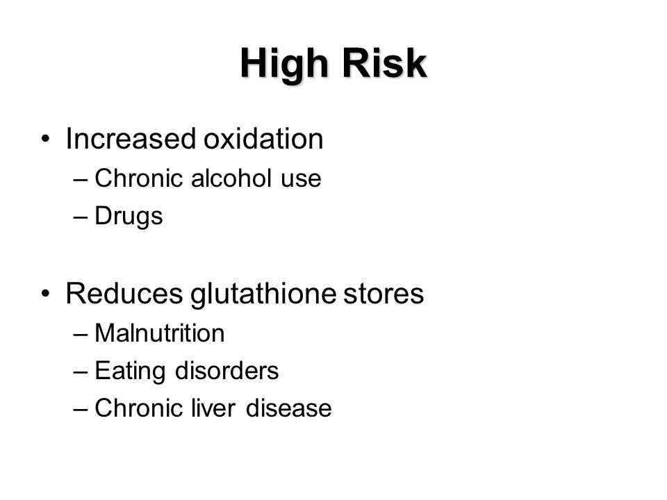 High Risk Increased oxidation Reduces glutathione stores